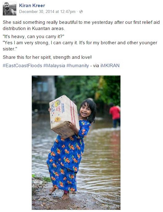 Ratusan kumpulan sukarelawan digerakkan ke Kelantan, Terengganu dan Pahang sejak 24 Disember lagi dalam misi untuk membantu mangsa banjir di setiap lokasi terlibat. Ada yang menyingsing lengan turun membantu menerusi syarikat persendirian, pergerakan NGO malah ada juga melalui kemampuan peribadi. Keikhlasan kumpulan sukarelawan ini harus dipuji memandangkan kehadiran mereka bukan di atas arahan sesiapa namun mengerah kudrat membantu tanpa mengira latarbelakang mangsa.   Perkongsian cerita disebalik pengalaman golongan sukarelawan ini turut menarik perhatian terutamanya mereka yang aktif di media sosial. Tiga cerita ini menarik perhatian #KiniTrending.  1)  Seorang pengembara, jurugambar dan wartawan bebas, Kiran Kreer mengerah tenaga dari Kuantan ke Kelantan & Terengganu bagi menyampaikan bantuan serta sumbangan yang dikumpulkan oleh orang ramai.  Di Facebook, Kiran berkongsi pengalamannya ketika mengagihkan sumbangan kepada mangsa banjir di Kuantan. Foto ini jelas menampakkan kesungguhan seorang kanak-kanak perempuan yang sanggup memikul bekalan makanan berat untuk memastikan abang dan adiknya tidak kelaparan.  2) YM Raja Shamri seorang motivator & jururunding bebas turut menceritakan pengalaman kumpulan sukarelawannya.   Pagi tadi, sewaktu menyusuri Kampung Karangan, di Kuala Krai, Kelantan mereka terserempak dengan seorang nenek yang melambai-lambai memohon bantuan di tepi jalan. Difahamkan kebiasaanya, mangsa banjir yang mungkin terperangkap berhari-hari disesuatu lokasi akan meminta makanan sebagai permintaan pertama, tetapi tidak bagi nenek ini. Sewaktu disapa kumpulan sukarelawan, perkara pertama yang diminta nenek berkenaan adalah sehelai kain tudung. Nenek yang juga mangsa banjir itu telah terperangkap berhari-hari di atas bukit berdekatan dan baru sahaja di selamatkan bomba pada pagi yang sama. Sukarelawan mendapati nenek ini hanya menggunakan plastik bagi menggantikan hijab di kepalanya. Raja Shamri menerusi facebook turut memaklumkan mangsa banjir di Kel